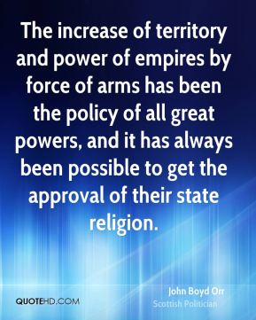 The increase of territory and power of empires by force of arms has been the policy of all great powers, and it has always been possible to get the approval of their state religion.