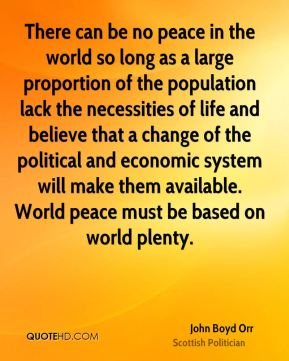 John Boyd Orr - There can be no peace in the world so long as a large proportion of the population lack the necessities of life and believe that a change of the political and economic system will make them available. World peace must be based on world plenty.