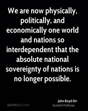 John Boyd Orr - We are now physically, politically, and economically one world and nations so interdependent that the absolute national sovereignty of nations is no longer possible.