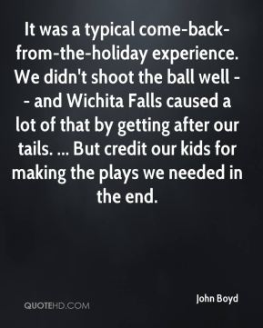 It was a typical come-back-from-the-holiday experience. We didn't shoot the ball well -- and Wichita Falls caused a lot of that by getting after our tails. ... But credit our kids for making the plays we needed in the end.