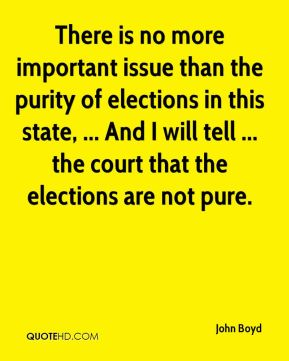 John Boyd  - There is no more important issue than the purity of elections in this state, ... And I will tell ... the court that the elections are not pure.