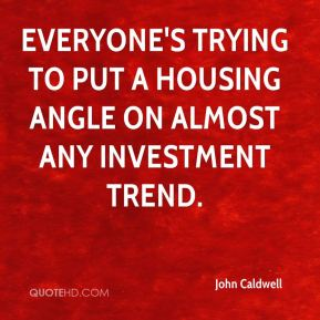 John Caldwell  - Everyone's trying to put a housing angle on almost any investment trend.