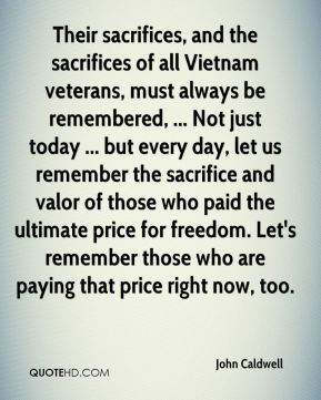 John Caldwell  - Their sacrifices, and the sacrifices of all Vietnam veterans, must always be remembered, ... Not just today ... but every day, let us remember the sacrifice and valor of those who paid the ultimate price for freedom. Let's remember those who are paying that price right now, too.