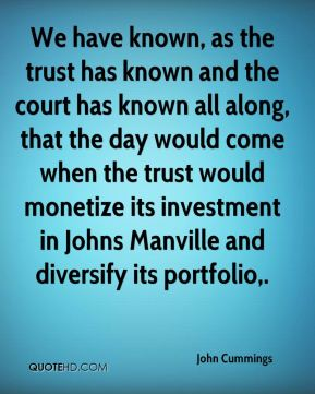 John Cummings  - We have known, as the trust has known and the court has known all along, that the day would come when the trust would monetize its investment in Johns Manville and diversify its portfolio.