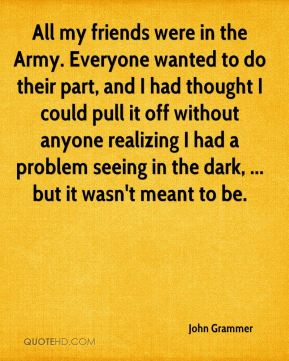 John Grammer  - All my friends were in the Army. Everyone wanted to do their part, and I had thought I could pull it off without anyone realizing I had a problem seeing in the dark, ... but it wasn't meant to be.