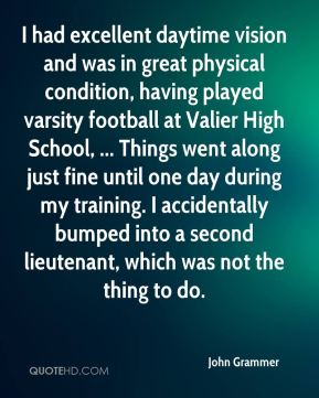I had excellent daytime vision and was in great physical condition, having played varsity football at Valier High School, ... Things went along just fine until one day during my training. I accidentally bumped into a second lieutenant, which was not the thing to do.