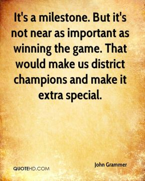 John Grammer  - It's a milestone. But it's not near as important as winning the game. That would make us district champions and make it extra special.
