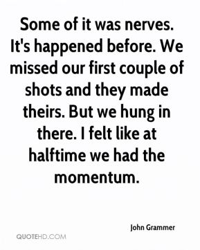 Some of it was nerves. It's happened before. We missed our first couple of shots and they made theirs. But we hung in there. I felt like at halftime we had the momentum.