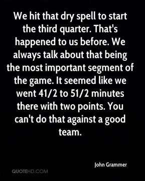 John Grammer  - We hit that dry spell to start the third quarter. That's happened to us before. We always talk about that being the most important segment of the game. It seemed like we went 41/2 to 51/2 minutes there with two points. You can't do that against a good team.