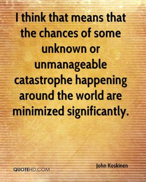 John Koskinen  - I think that means that the chances of some unknown or unmanageable catastrophe happening around the world are minimized significantly.