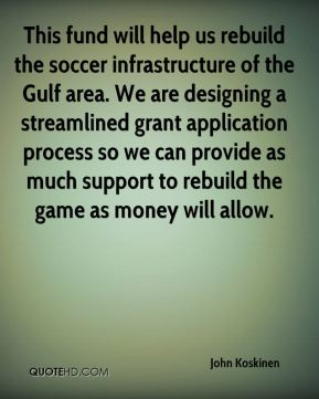John Koskinen  - This fund will help us rebuild the soccer infrastructure of the Gulf area. We are designing a streamlined grant application process so we can provide as much support to rebuild the game as money will allow.