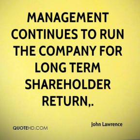 John Lawrence  - Management continues to run the company for long term shareholder return.