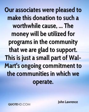 John Lawrence  - Our associates were pleased to make this donation to such a worthwhile cause, ... The money will be utilized for programs in the community that we are glad to support. This is just a small part of Wal-Mart's ongoing commitment to the communities in which we operate.