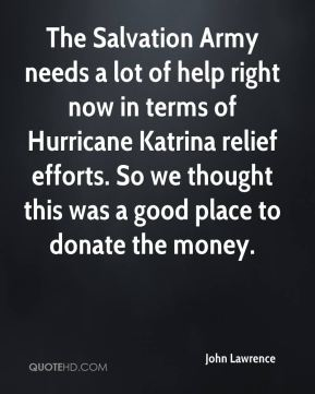 John Lawrence  - The Salvation Army needs a lot of help right now in terms of Hurricane Katrina relief efforts. So we thought this was a good place to donate the money.