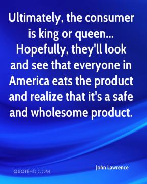 John Lawrence  - Ultimately, the consumer is king or queen... Hopefully, they'll look and see that everyone in America eats the product and realize that it's a safe and wholesome product.