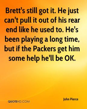 John Pierce  - Brett's still got it. He just can't pull it out of his rear end like he used to. He's been playing a long time, but if the Packers get him some help he'll be OK.