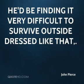 John Pierce  - He'd be finding it very difficult to survive outside dressed like that.