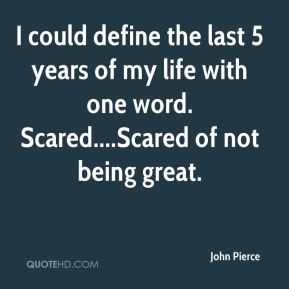 John Pierce  - I could define the last 5 years of my life with one word. Scared....Scared of not being great.