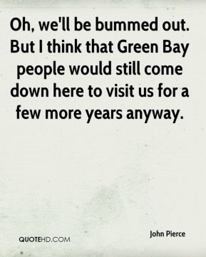 John Pierce  - Oh, we'll be bummed out. But I think that Green Bay people would still come down here to visit us for a few more years anyway.