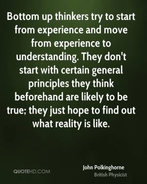 John Polkinghorne - Bottom up thinkers try to start from experience and move from experience to understanding. They don't start with certain general principles they think beforehand are likely to be true; they just hope to find out what reality is like.