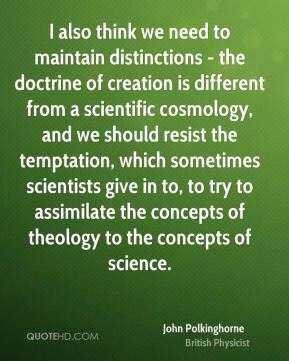 John Polkinghorne - I also think we need to maintain distinctions - the doctrine of creation is different from a scientific cosmology, and we should resist the temptation, which sometimes scientists give in to, to try to assimilate the concepts of theology to the concepts of science.