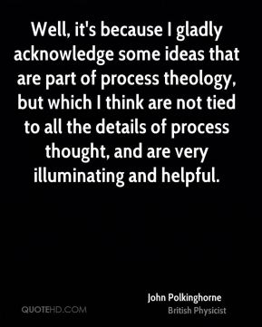 John Polkinghorne - Well, it's because I gladly acknowledge some ideas that are part of process theology, but which I think are not tied to all the details of process thought, and are very illuminating and helpful.