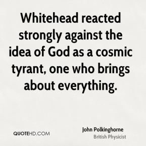 John Polkinghorne - Whitehead reacted strongly against the idea of God as a cosmic tyrant, one who brings about everything.