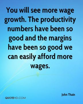 John Thain  - You will see more wage growth. The productivity numbers have been so good and the margins have been so good we can easily afford more wages.