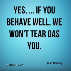 John Timoney  - Yes, ... If you behave well, we won't tear gas you.