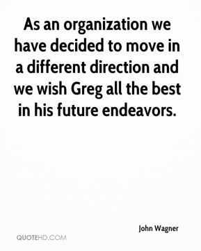 John Wagner  - As an organization we have decided to move in a different direction and we wish Greg all the best in his future endeavors.