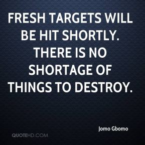 Fresh targets will be hit shortly. There is no shortage of things to destroy.