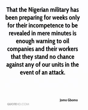 Jomo Gbomo  - That the Nigerian military has been preparing for weeks only for their incompetence to be revealed in mere minutes is enough warning to oil companies and their workers that they stand no chance against any of our units in the event of an attack.