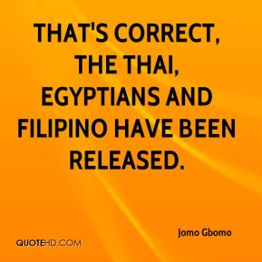 Jomo Gbomo  - That's correct, the Thai, Egyptians and Filipino have been released.