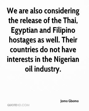 Jomo Gbomo  - We are also considering the release of the Thai, Egyptian and Filipino hostages as well. Their countries do not have interests in the Nigerian oil industry.