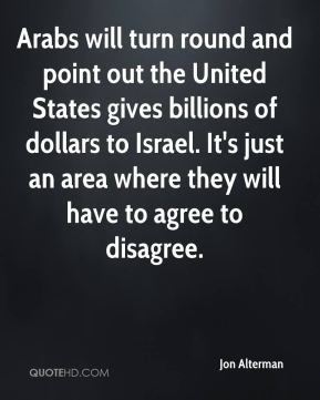 Arabs will turn round and point out the United States gives billions of dollars to Israel. It's just an area where they will have to agree to disagree.