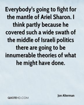 Everybody's going to fight for the mantle of Ariel Sharon. I think partly because he covered such a wide swath of the middle of Israeli politics there are going to be innumerable theories of what he might have done.