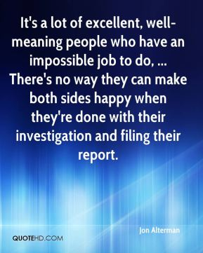 It's a lot of excellent, well-meaning people who have an impossible job to do, ... There's no way they can make both sides happy when they're done with their investigation and filing their report.