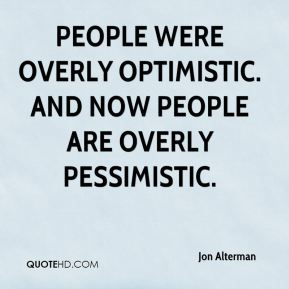 People were overly optimistic. And now people are overly pessimistic.