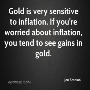 Gold is very sensitive to inflation. If you're worried about inflation, you tend to see gains in gold.