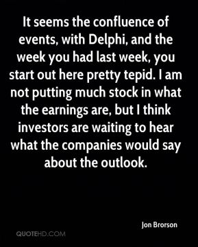 It seems the confluence of events, with Delphi, and the week you had last week, you start out here pretty tepid. I am not putting much stock in what the earnings are, but I think investors are waiting to hear what the companies would say about the outlook.