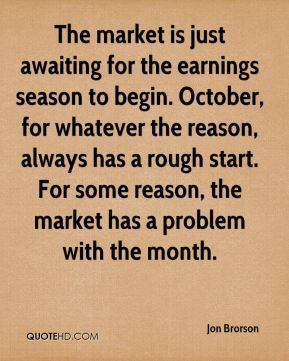 The market is just awaiting for the earnings season to begin. October, for whatever the reason, always has a rough start. For some reason, the market has a problem with the month.