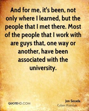 And for me, it's been, not only where I learned, but the people that I met there. Most of the people that I work with are guys that, one way or another, have been associated with the university.