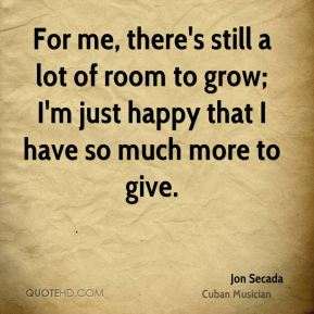 For me, there's still a lot of room to grow; I'm just happy that I have so much more to give.