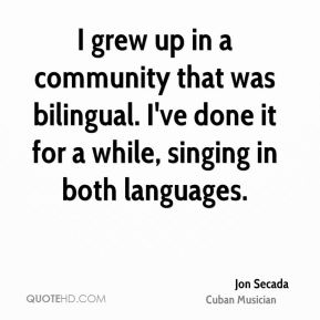Jon Secada - I grew up in a community that was bilingual. I've done it for a while, singing in both languages.