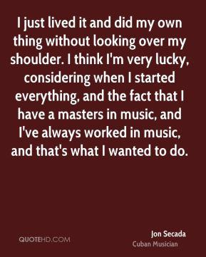 Jon Secada - I just lived it and did my own thing without looking over my shoulder. I think I'm very lucky, considering when I started everything, and the fact that I have a masters in music, and I've always worked in music, and that's what I wanted to do.