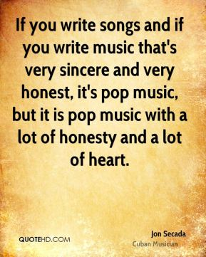 If you write songs and if you write music that's very sincere and very honest, it's pop music, but it is pop music with a lot of honesty and a lot of heart.