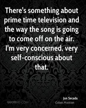 There's something about prime time television and the way the song is going to come off on the air. I'm very concerned, very self-conscious about that.