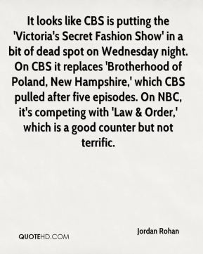 Jordan Rohan  - It looks like CBS is putting the 'Victoria's Secret Fashion Show' in a bit of dead spot on Wednesday night. On CBS it replaces 'Brotherhood of Poland, New Hampshire,' which CBS pulled after five episodes. On NBC, it's competing with 'Law & Order,' which is a good counter but not terrific.