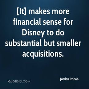 Jordan Rohan  - [It] makes more financial sense for Disney to do substantial but smaller acquisitions.