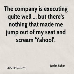 Jordan Rohan  - The company is executing quite well ... but there's nothing that made me jump out of my seat and scream 'Yahoo!'.
